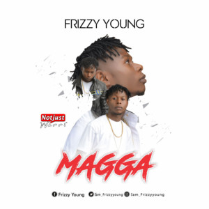 Music:Frizzy Young – Magga | @iam_frizzyyoung